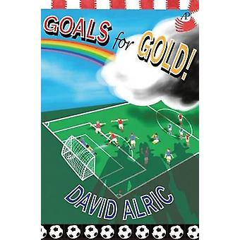 Goals for Gold! - A Tale of Footballing Magic and Mayhem by David Alri