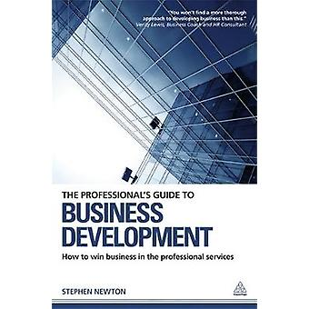 The Professionals Guide to Business Development How to Win Business in the Professional Services by Newton & Stephen