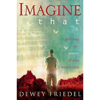 Imagine That Unlocking the Power of Your Imagination by Friedel & Dewey