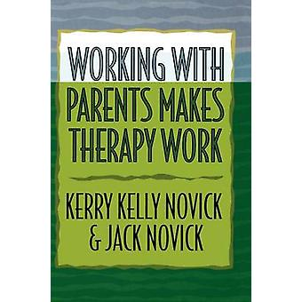 Working with Parents Makes Therapy Work by Novick & Kerry Kelly