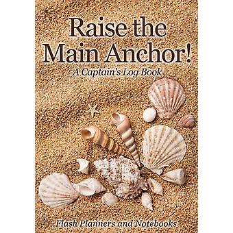 Raise the Main Anchor A Captains Log Book by Flash Planners and Notebooks