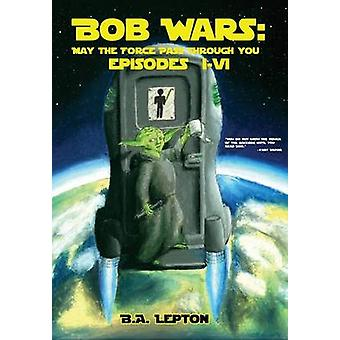 Bob Wars May the Force Pass Through You Episodes IVI by Lepton & B.A.