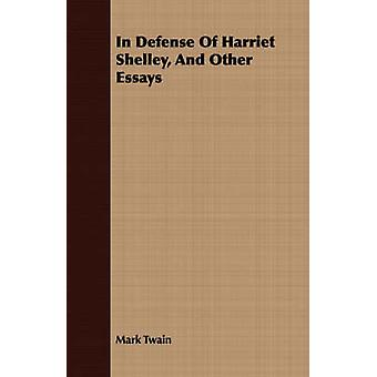 In Defense of Harriet Shelley and Other Essays by Twain & Mark