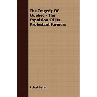 The Tragedy Of Quebec  The Expulsion Of Its Protestant Farmers by Sellar & Robert