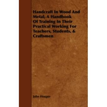 Handcraft in Wood and Metal  A Handbook of Training in Their Practical Working for Teachers Students  Craftsmen by Hooper & John