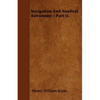 Navigation and Nautical Astronomy  Part II. Containing the Investigations and Proofs of the Principal Rules and Corrections by Jeans & Henry William