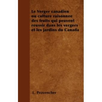 Le Verger canadien ou culture raisonne des fruits qui peuvent russir dans les vergers et les jardins du Canada by Provencher & L.