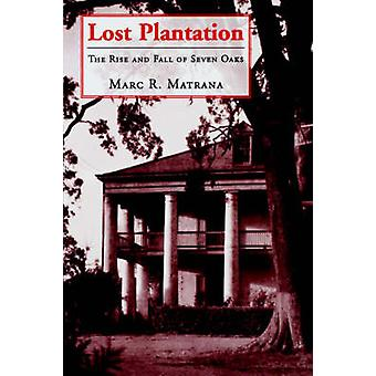Lost Plantation The Rise and Fall of Seven Oaks by Matrana & Marc R.