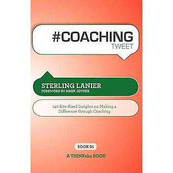 Coaching Tweet Book01 140 BiteSized Insights on Making a Difference Through Executive Coaching by Lanier & Sterling