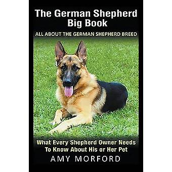 The German Shepherd Big Book All About the German Shepherd Breed What Every Shepherd Owner Needs to Know About His or Her Pet by Morford & Amy