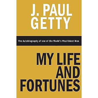 My Life and Fortunes The Autobiography of one of the Worlds Wealthiest Men by Getty & J. Paul