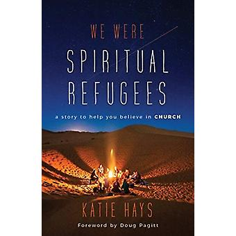 We Were Spiritual Refugees  A Story to Help You Believe in Church by Katie Hays & Foreword by Doug Pagitt