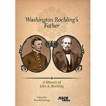 Washington Roebling's Father - A Memoir of John A. Roebling by Donald