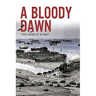 A Bloody Dawn - The Irish at D-Day by Dan Harvey - 9781785372414 Book