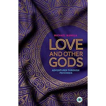 Love and Other Gods - Adventures Through Psychosis by Michael Nangla -