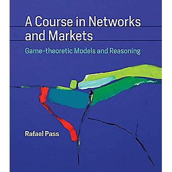 A Course in Networks and Markets - Game-theoretic Models and Reasoning