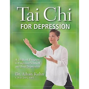 Tai Chi for Depression  A 10Week Program to Empower Yourself and Beat Depression by Aihan Kuhn