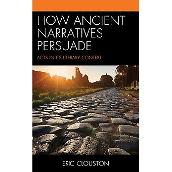 How Ancient Narratives Persuade  Acts in Its Literary Context by Eric Clouston