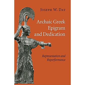 Archaic Greek Epigram and Dedication  Representation and Reperformance by Joseph W Day