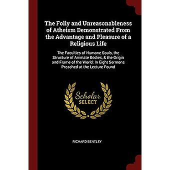 The Folly and Unreasonableness of Atheism Demonstrated from the Advan