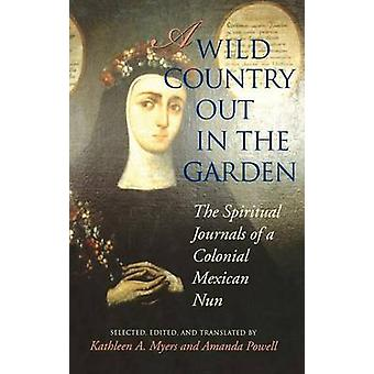 A Wild Country Out in the Garden The Spiritual Journals of a Colonial Mexican Nun by NoContributor