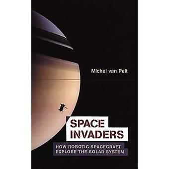 Space Invaders  How Robotic Spacecraft Explore the Solar System by van Pelt & Michel