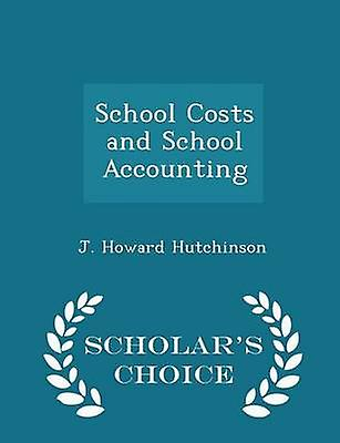 School Costs and School Accounting  Scholars Choice Edition by Hutchinson & J. Howard