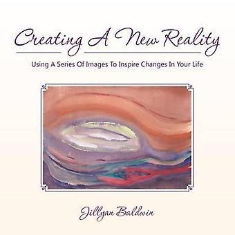 CREATING A NEW REALITY Using A Series Of Images To Inspire Changes In Your Life by Baldwin & Jillyan