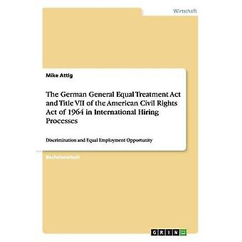The German General Equal Treatment Act and Title VII of the American Civil Rights Act of 1964 in International Hiring ProcessesDiscrimination and Equal Employment Opportunity von Attig & Mike