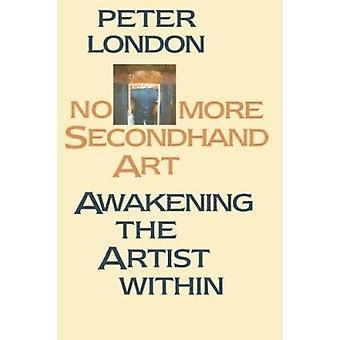 No More Second Hand Art - Awakening the Artist within by Peter London