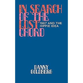 In Search of the Lost Chord - 1967 and the Hippie Idea by Danny Goldbe