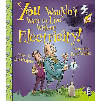 You Wouldn't Want to Live Without Electricity! by Ian Graham - Rory W