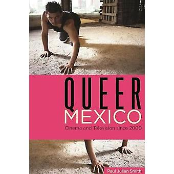 Queer Mexico Cinema and Television Since 2000 by Smith & Paul Julian