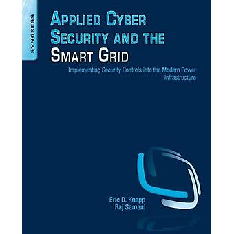 Applied Cyber Security and the Smart Grid Implementing Security Controls Into the Modern Power Infrastructure by Knapp & Eric D.