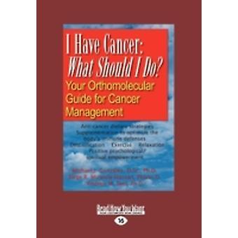 I Have Cancer What Should I Do Your Orthomolecular Guide for Cancer Management Large Print 16pt by J. Gonzalez & Michael