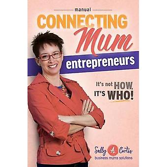 Connecting Mum Entrepreneurs Manual Its not How its Who by Curtis & Sally A