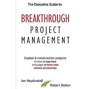 The Executive Guide to Breakthrough Project Management Capital  Construction Projects Ontime in Less Time Onbudget at Lower Cost Without Compromise by Heptinstall & Ian