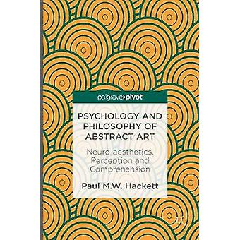 Psychology and Philosophy of Abstract Art  Neuroaesthetics Perception and Comprehension by Hackett & Paul M.W.