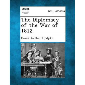 The Diplomacy of the War of 1812 by Updyke & Frank Arthur