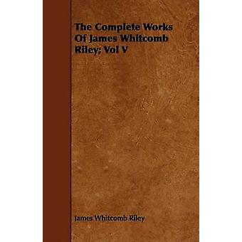 The Complete Works of James Whitcomb Riley Vol V by Riley & James Whitcomb