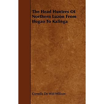 The Head Hunters Of Northern Luzon From Ifugao To Kalinga by Willcox & Cornelis De Witt