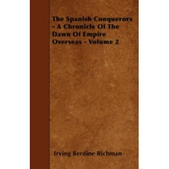 The Spanish Conquerors  A Chronicle Of The Dawn Of Empire Overseas  Volume 2 by Richman & Irving Berdine