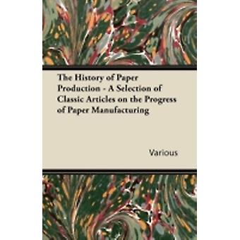 The History of Paper Production  A Selection of Classic Articles on the Progress of Paper Manufacturing by Various