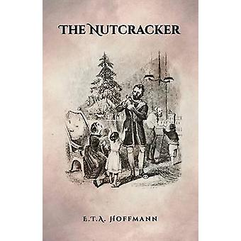 The Nutcracker The Original 1853 Edition With Illustrations by Hoffmann & E.T.A.