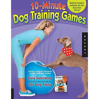 10Minute Dog Training Games Quick amp Creative Activities for the Busy Dog Owner par Kyra Sundance