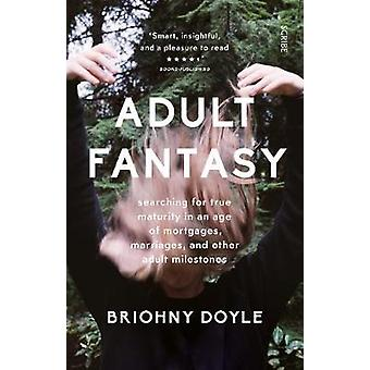 Adult Fantasy  searching for true maturity in an age of mortgages marriages and other adult milestones by Briohny Doyle