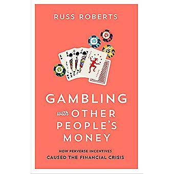 Gambling with Other People's Money - How Perverse Incentives Caused th
