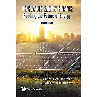Renewable Energy Finance - Funding The Future Of Energy by Charles W D