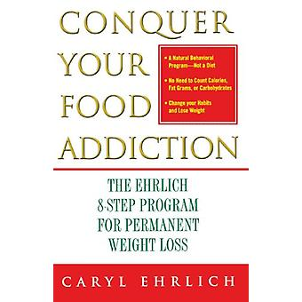 Conquer Your Food Addiction - The Ehrlich 8-Step Program for Permanent