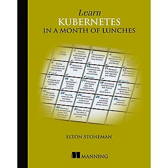 Learn Kubernetes in a Month of Lunches by Elton Stoneman